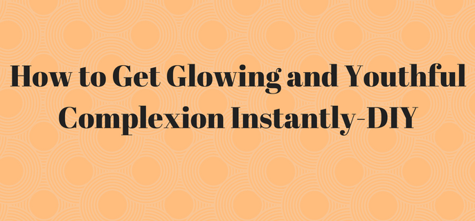 How to Get Glowing and Youthful Complexion Instantly-DIY (1)