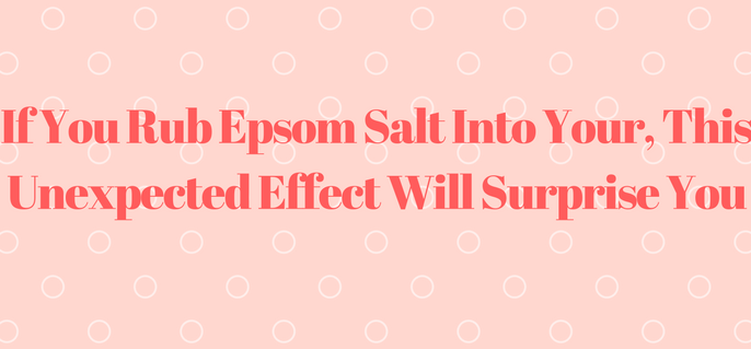 if-you-rub-epsom-salt-into-your-this-unexpected-effect-will-surprise-you