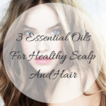 3 Essential Oils For Healthy Scalp And Hair