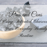 Pros and Cons of Using Activated Charcoal in Your Everyday Beauty Routine