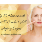 Top 10 Homemade Tips To Combat All Aging Signs