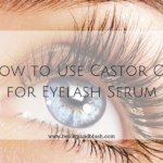 How to Use Castor Oil for Eyelash Serum