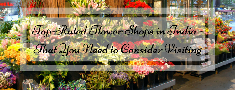 Top-Rated Flower Shops in India - That You Need to Consider Visiting