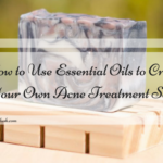 How to Use Essential Oils to Create Your Own Acne Treatment Soap