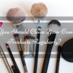 Why you should clean your Cosmetic Products regularly?