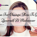 Time For Change: How To Give Yourself A Makeover