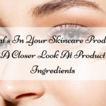 What's In Your Skincare Product? A Closer Look At Product Ingredients